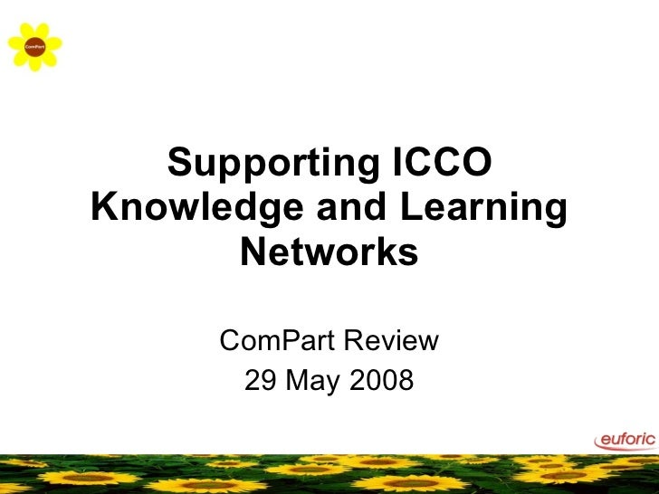 Supporting ICCO Knowledge and Learning Networks ComPart Review 29 May 2008