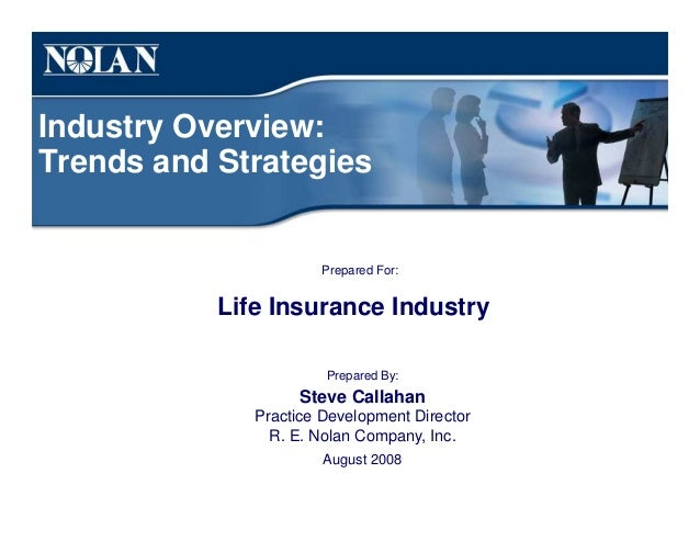 Industry Overview: Trends and Strategies Prepared For: Life Insurance Industry Prepared By: Steve Callahan Practice Develo...