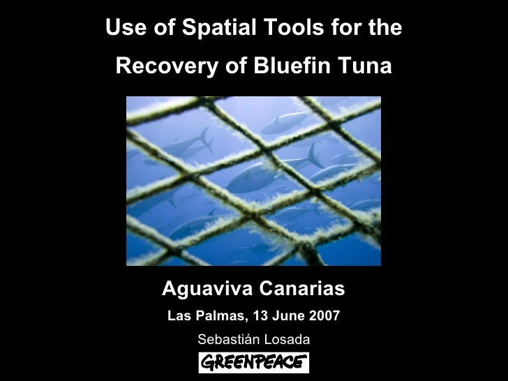 Use of Spatial Tools for the Recovery of Bluefin Tuna          Aguaviva Canarias      Las Palmas, 13 June 2007          Se...