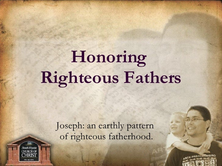 Joseph: an earthly pattern  of righteous fatherhood. Honoring  Righteous Fathers