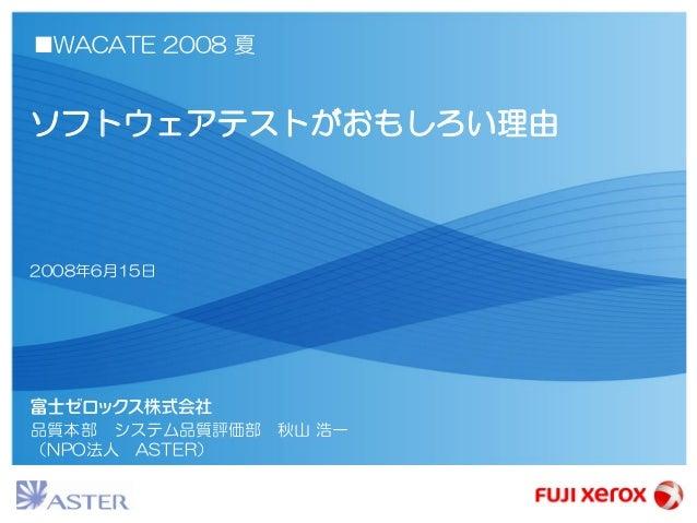 品質本部 システム品質評価部 秋山 浩一 (NPO法人 ASTER) ■WACATE 2008 夏 ソフトウェアテストがおもしろい理由 2008年6月15日