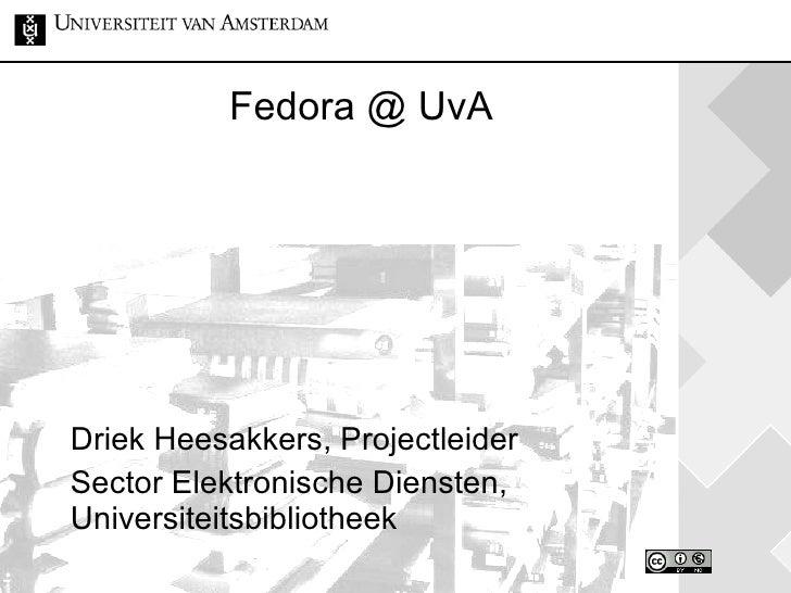 Fedora @ UvA Driek Heesakkers, Projectleider Sector Elektronische Diensten, Universiteitsbibliotheek