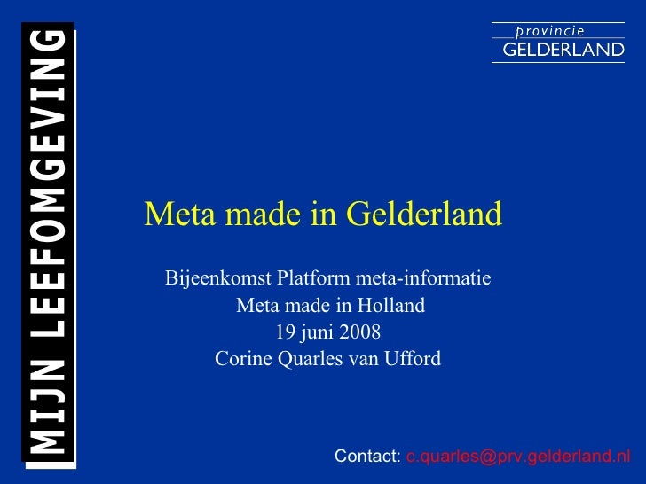 Meta made in Gelderland Bijeenkomst Platform meta-informatie  Meta made in Holland 19 juni 2008  Corine Quarles van Ufford...