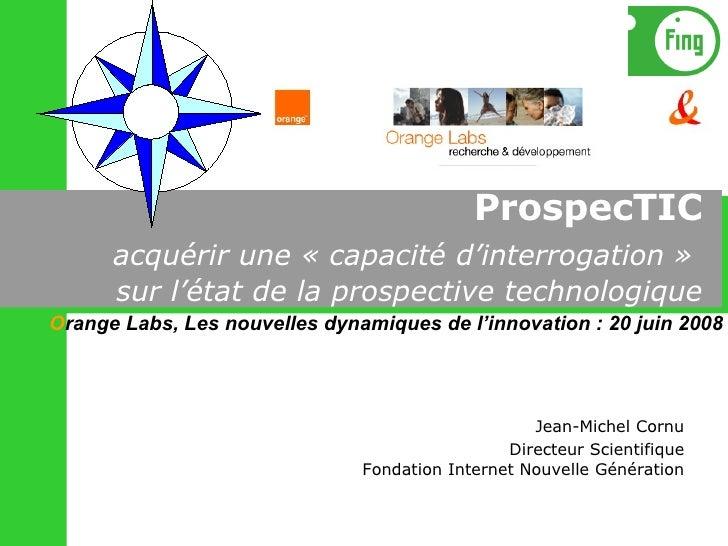 ProspecTIC   acquérir une «capacité d'interrogation»  sur l'état de la prospective technologique Jean-Michel Cornu Direc...