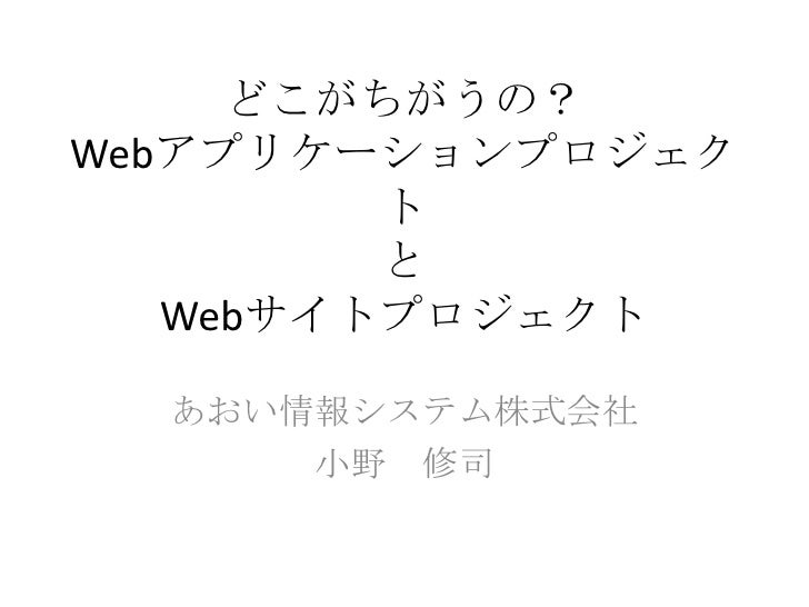 どこがちがうの?Webアプリケーションプロジェク         ト         と   Webサイトプロジェクト  あおい情報システム株式会社      小野 修司