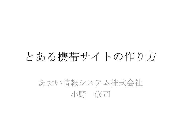 とある携帯サイトの作り方 あおい情報システム株式会社     小野 修司