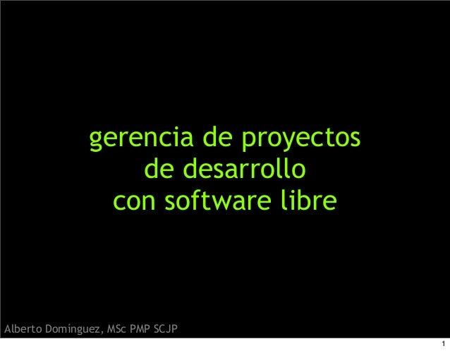 gerencia de proyectos de desarrollo con software libre Alberto Domínguez, MSc PMP SCJP 1