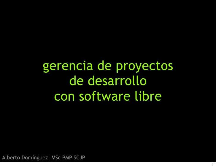 gerencia de proyectos                    de desarrollo                  con software libre    Alberto Domínguez, MSc PMP S...