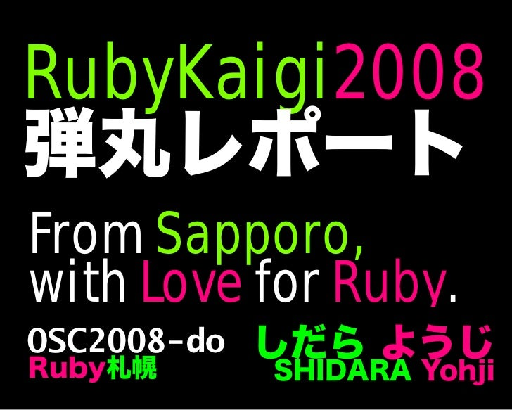 RubyKaigi2008 弾丸レポート しだら ようじ SHIDARA Yohji OSC2008-do Ruby札幌 From Sapporo, with Love for Ruby.