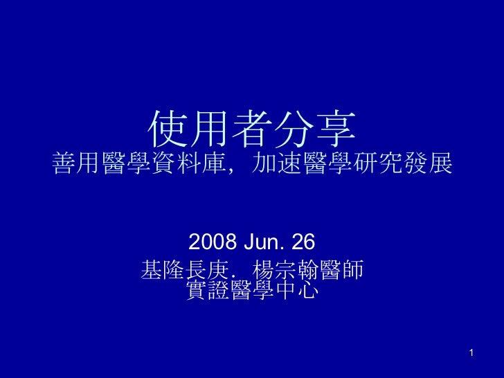 使用者分享 善用醫學資料庫,加速醫學研究發展 2008 Jun. 26 基隆長庚.楊宗翰醫師 實證醫學中心