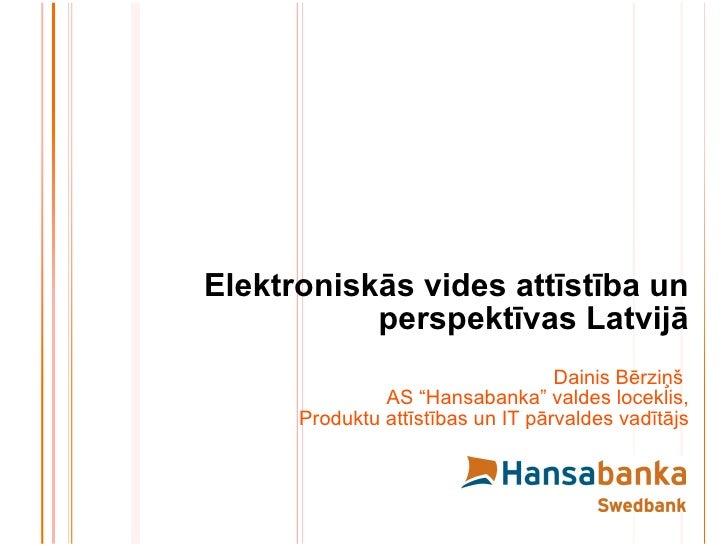 """Elektroniskās vides attīstība un perspektīvas Latvijā Dainis Bērziņš  AS """"Hansabanka"""" valdes loceklis, Produktu attīstības..."""