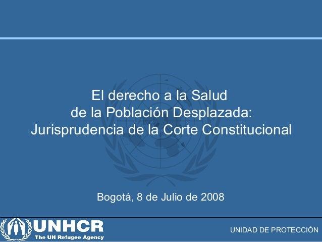 UNIDAD DE PROTECCIÓN Bogotá, 8 de Julio de 2008 El derecho a la Salud de la Población Desplazada: Jurisprudencia de la Cor...
