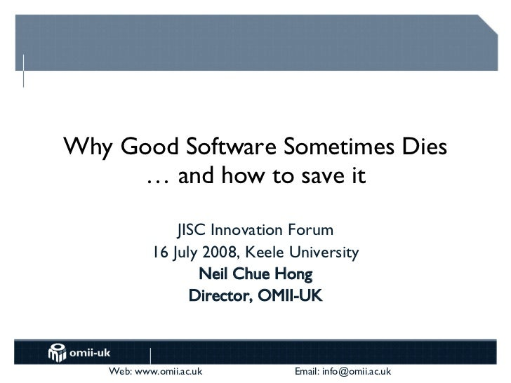 Why Good Software Sometimes Dies … and how to save it JISC Innovation Forum 16 July 2008, Keele University Neil Chue Hong ...