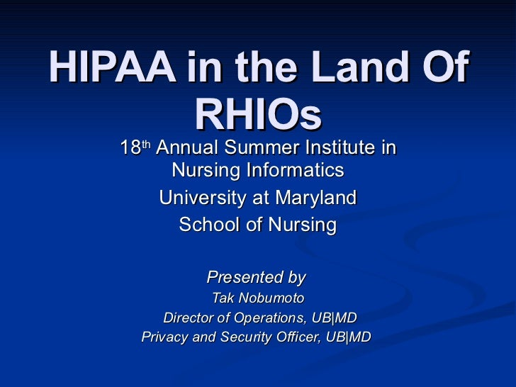 HIPAA in the Land Of RHIOs 18 th  Annual Summer Institute in Nursing Informatics University at Maryland School of Nursing ...