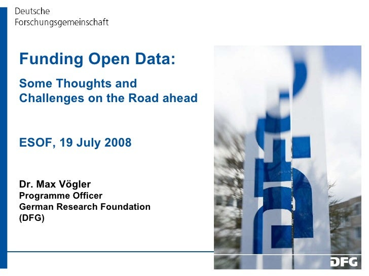Funding Open Data:  Some Thoughts and Challenges on the Road ahead ESOF, 19 July 2008 Dr. Max Vögler Programme Officer Ger...
