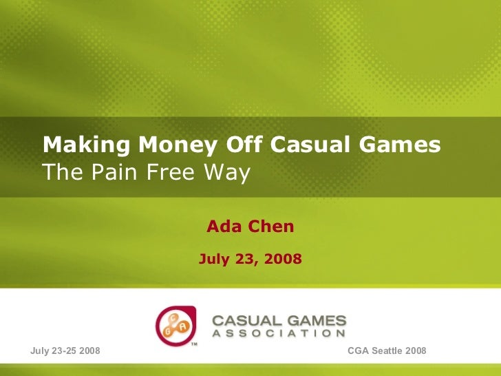 Making Money Off Casual Games   The Pain Free Way Ada Chen July 23, 2008 July 23-25 2008 CGA Seattle 2008