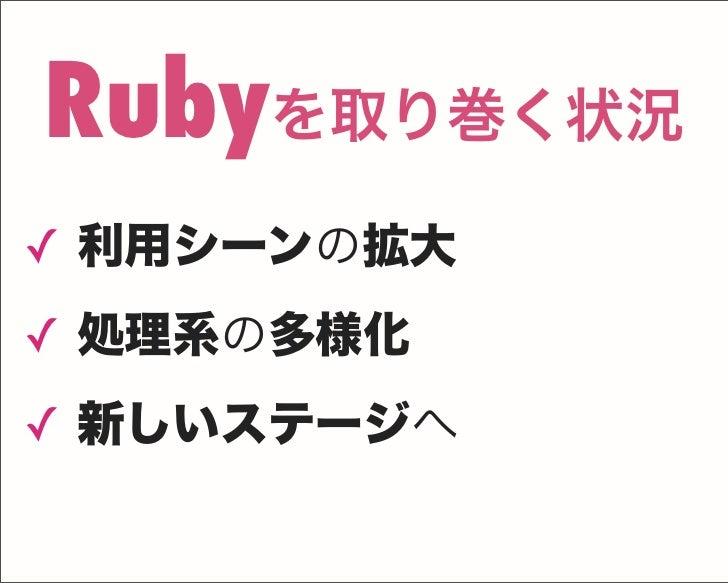 ✓ 利用シーンの拡大 ✓ 処理系の多様化 ✓ 新しいステージへ Rubyを取り巻く状況