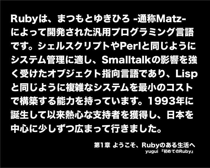 Rubyは、まつもとゆきひろ -通称Matz- によって開発された汎用プログラミング言語 です。シェルスクリプトやPerlと同じように システム管理に適し、Smalltalkの影響を強 く受けたオブジェクト指向言語であり、Lisp と同じように...