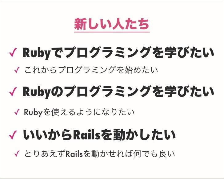 新しい人たち ✓ Rubyでプログラミングを学びたい ✓ これからプログラミングを始めたい ✓ Rubyのプログラミングを学びたい ✓ Rubyを使えるようになりたい ✓ いいからRailsを動かしたい ✓ とりあえずRailsを動かせれば何で...
