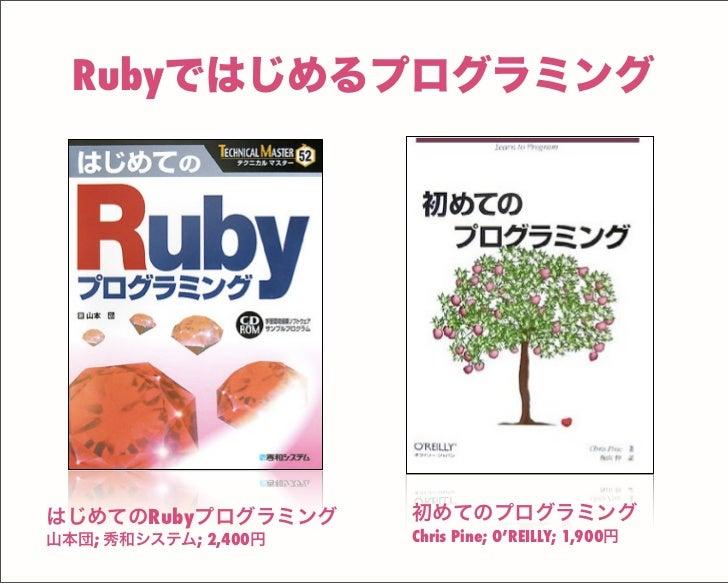 Rubyではじめるプログラミング はじめてのRubyプログラミング 山本団; 秀和システム; 2,400円 初めてのプログラミング Chris Pine; O'REILLY; 1,900円