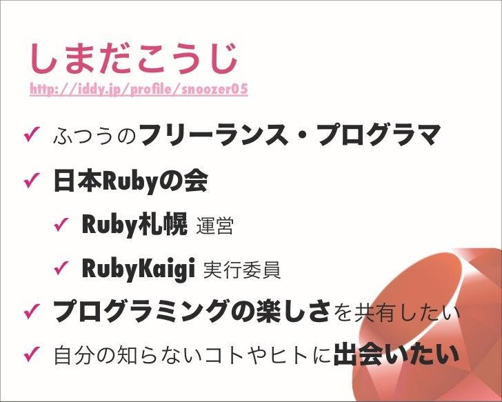 しまだこうじ http://iddy.jp/profile/snoozer05 ✓ ふつうのフリーランス・プログラマ ✓ 日本Rubyの会 ✓ Ruby札幌 運営 ✓ RubyKaigi 実行委員 ✓ プログラミングの楽しさを共有したい ✓ 自分...