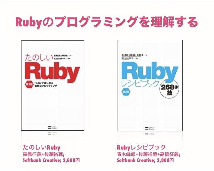 Rubyのプログラミングを理解する Rubyレシピブック 青木峰郎+後藤裕蔵+高橋征義; Softbank Creative; 2,800円 たのしいRuby 高橋征義+後藤裕蔵; Softbank Creative; 2,600円