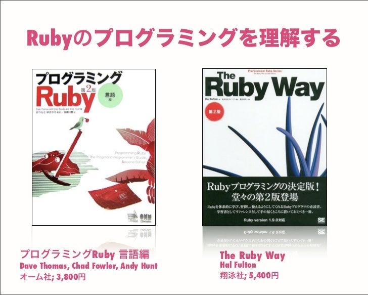 The Ruby Way Hal Fulton 翔泳社; 5,400円 プログラミングRuby 言語編 Dave Thomas, Chad Fowler, Andy Hunt オーム社; 3,800円 Rubyのプログラミングを理解する