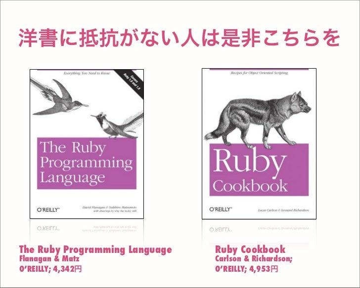 洋書に抵抗がない人は是非こちらを Ruby Cookbook Carlson & Richardson; O'REILLY; 4,953円 The Ruby Programming Language Flanagan & Matz O'REIL...