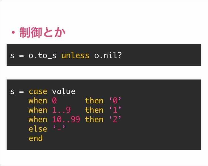 s = o.to_s unless o.nil? ・制御とか s = case value when 0 then '0' when 1..9 then '1' when 10..99 then '2' else '-' end