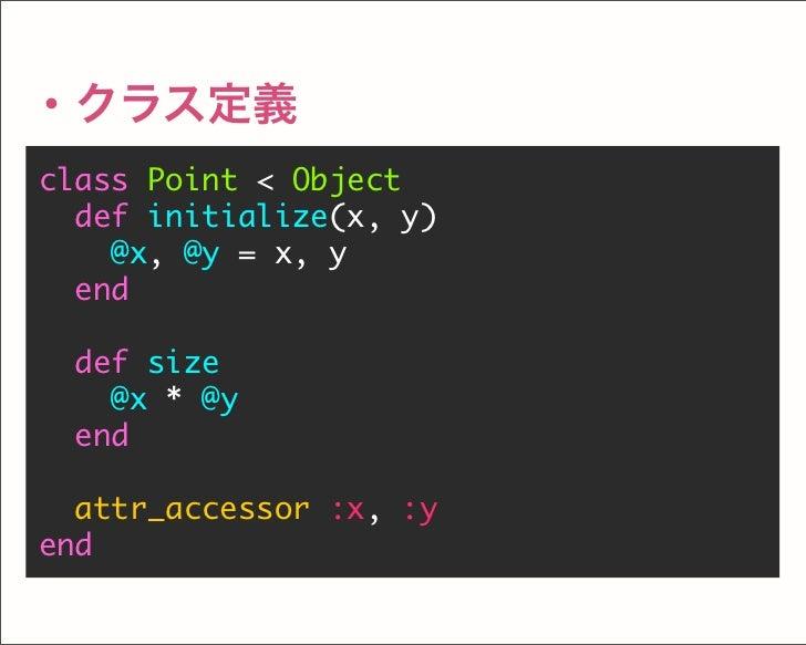 ・クラス定義 class Point < Object def initialize(x, y) @x, @y = x, y end def size @x * @y end attr_accessor :x, :y end