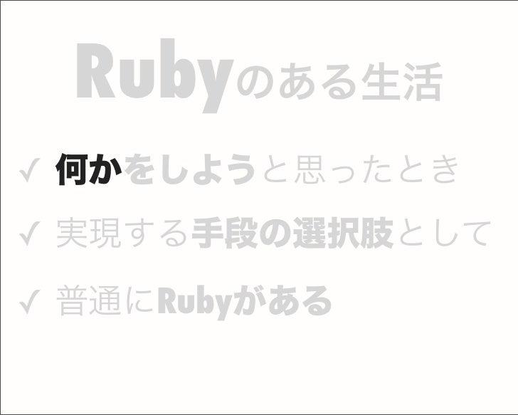 ✓ 何かをしようと思ったとき ✓ 実現する手段の選択肢として ✓ 普通にRubyがある Rubyのある生活