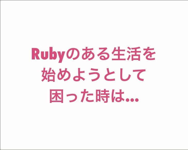 Rubyのある生活を 始めようとして 困った時は...