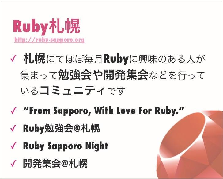 "Ruby札幌 http://ruby-sapporo.org ✓ 札幌にてほぼ毎月Rubyに興味のある人が 集まって勉強会や開発集会などを行って いるコミュニティです ✓ ""From Sapporo, With Love For Ruby."" ..."