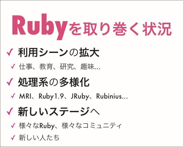 ✓ 利用シーンの拡大 ✓ 仕事、教育、研究、趣味... ✓ 処理系の多様化 ✓ MRI、Ruby1.9、JRuby、Rubinius... ✓ 新しいステージへ ✓ 様々なRuby、様々なコミュニティ ✓ 新しい人たち Rubyを取り巻く状況