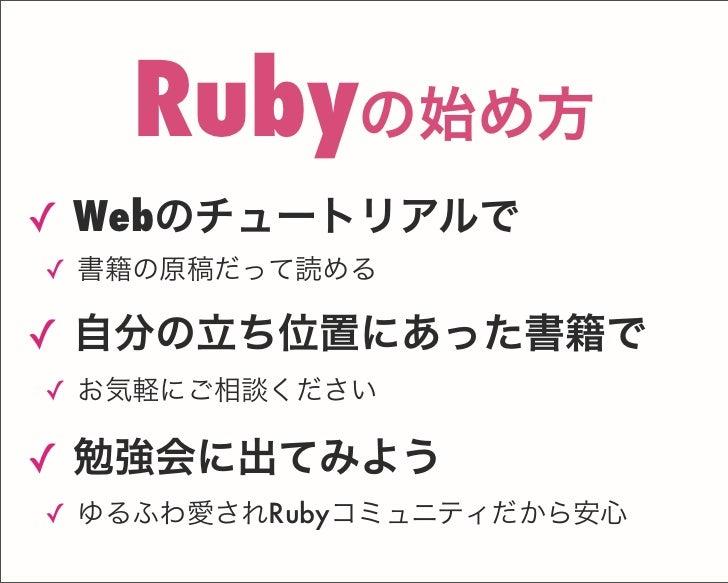 ✓ Webのチュートリアルで ✓ 書籍の原稿だって読める ✓ 自分の立ち位置にあった書籍で ✓ お気軽にご相談ください ✓ 勉強会に出てみよう ✓ ゆるふわ愛されRubyコミュニティだから安心 Rubyの始め方