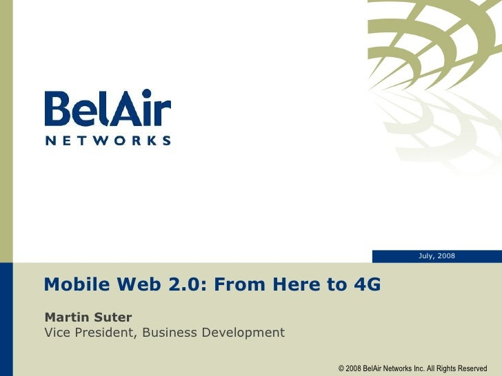 Mobile Web 2.0: From Here to 4G Martin Suter Vice President, Business Development July, 2008 © 2008 BelAir Networks Inc. A...