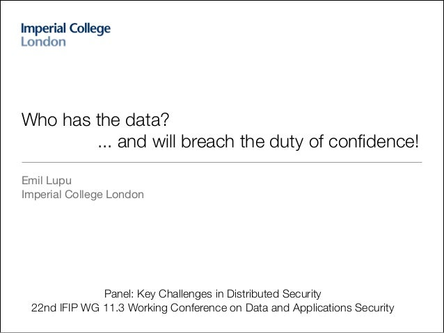 !  Who has the data? ... and will breach the duty of confidence! Emil Lupu  Imperial College London  Panel: Key Challenges ...