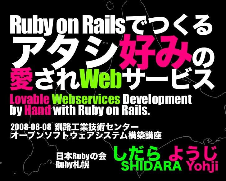 RubyonRailsでつくる アタシ好みの 愛されWebサービス しだら ようじ SHIDARA Yohji 日本Rubyの会 Ruby札幌 Lovable Webservices Development by Hand with Ruby ...