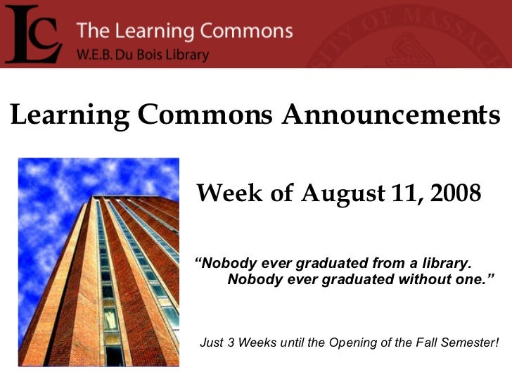 """Learning Commons Announcements Week of August 11, 2008 """" Nobody ever graduated from a library. Nobody ever graduated witho..."""