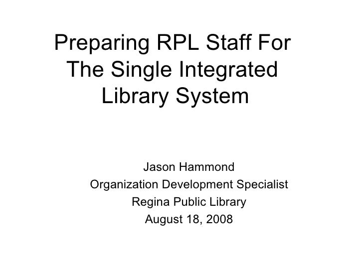 Preparing RPL Staff For  The Single Integrated  Library System <ul><ul><li>Jason Hammond </li></ul></ul><ul><ul><li>Organi...