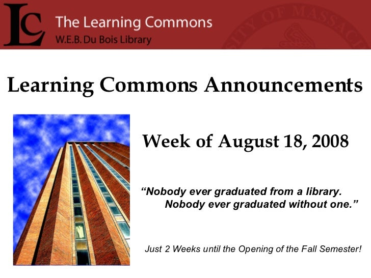 "Learning Commons Announcements Week of August 18, 2008 "" Nobody ever graduated from a library. Nobody ever graduated witho..."