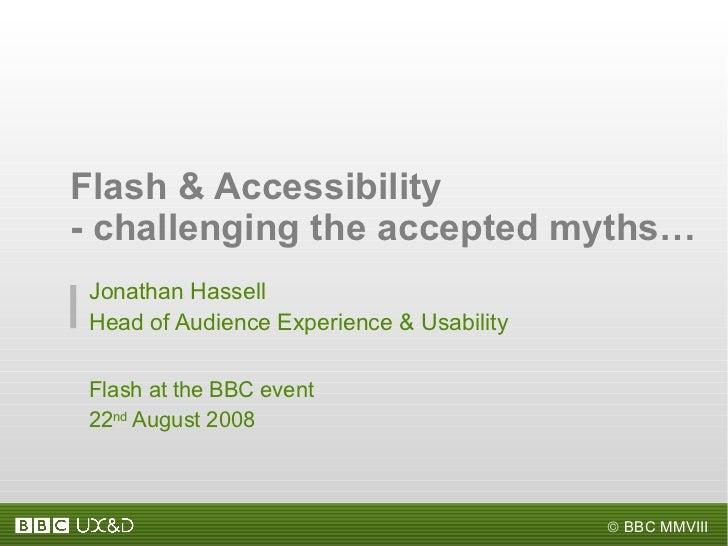 Jonathan Hassell Head of Audience Experience & Usability Flash at the BBC event 22 nd  August 2008 Flash & Accessibility -...