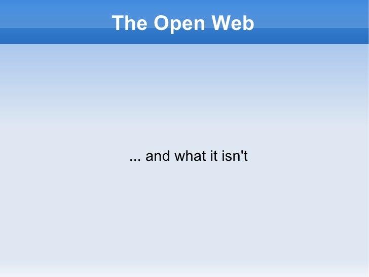 The Open Web <ul><ul><li>... and what it isn't </li></ul></ul>