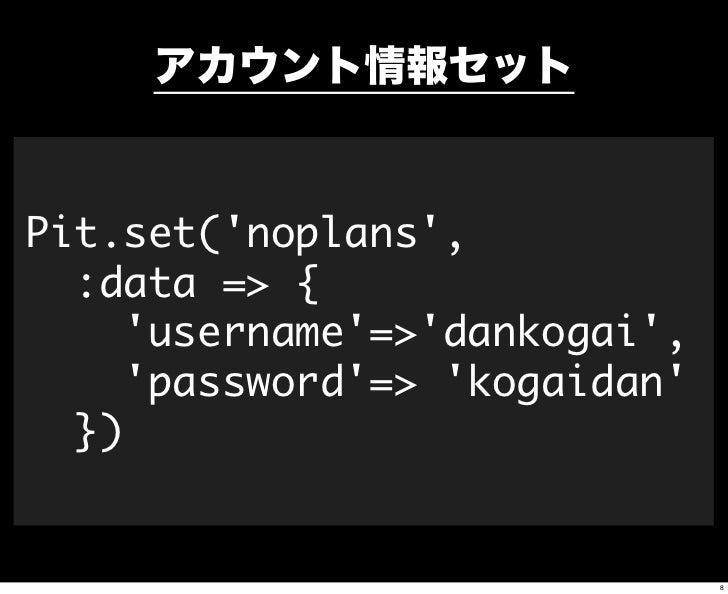 アカウント情報セットPit.set(noplans,  :data => {     username=>dankogai,     password=> kogaidan  })                               8
