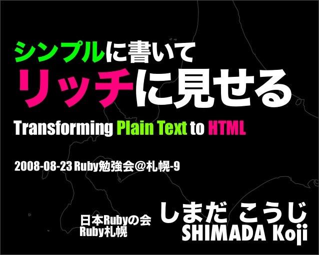 Transforming Plain Text to HTML 2008-08-23 Ruby勉強会@札幌-9 日本Rubyの会 Ruby札幌 しまだ こうじ SHIMADA Koji シンプルに書いて リッチに見せる