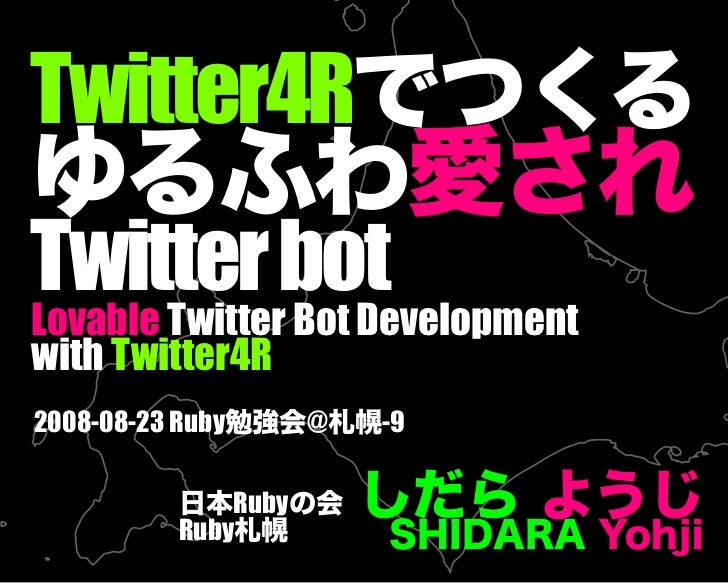 Twitter4Rでつくるゆるふわ愛されTwitter botLovable Twitter Bot Developmentwith Twitter4R2008-08-23 Ruby勉強会@札幌-9        日本Rubyの会       ...