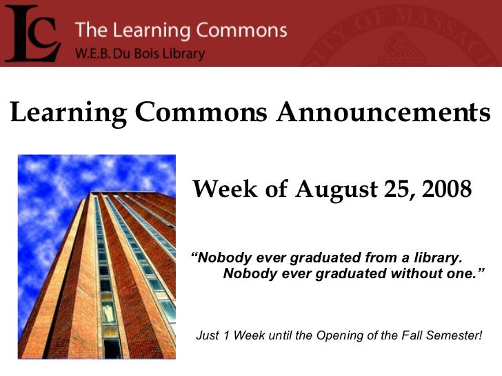 "Learning Commons Announcements Week of August 25, 2008 "" Nobody ever graduated from a library. Nobody ever graduated witho..."