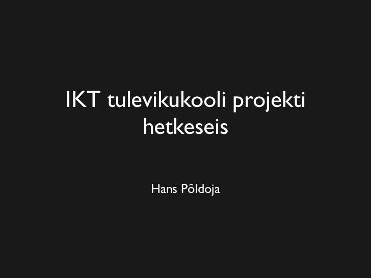 IKT tulevikukooli projekti         hetkeseis           Hans Põldoja