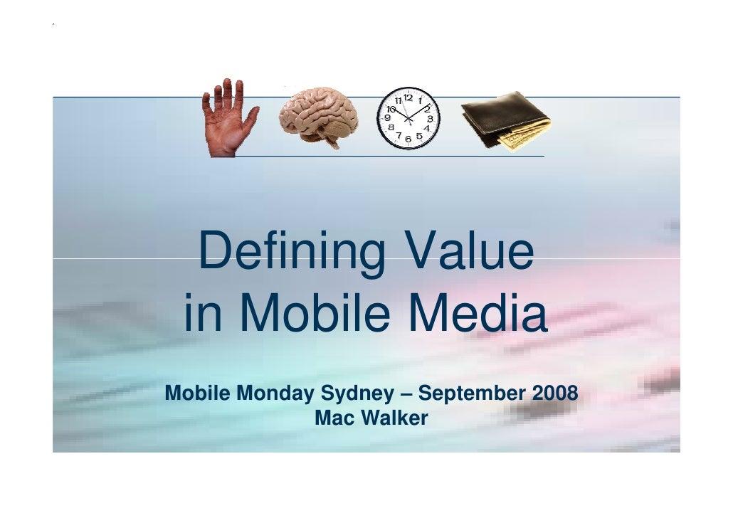 Defining Value  in Mobile Media Mobile Monday Sydney – September 2008              Mac Walker