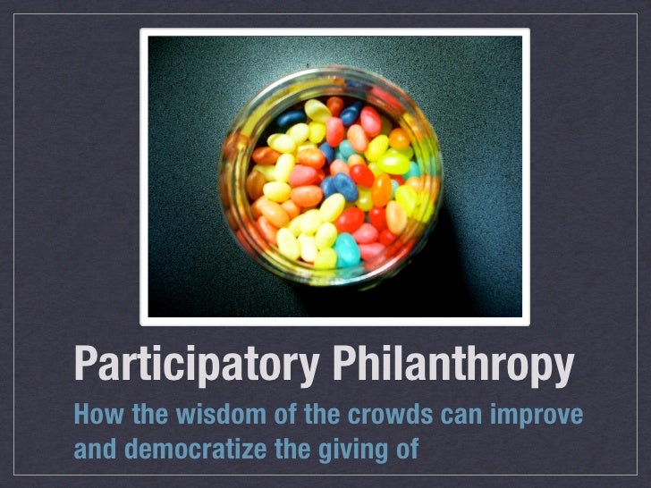 Participatory Philanthropy How the wisdom of the crowds can improve and democratize the giving of